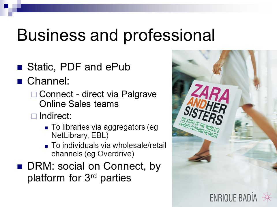 Business and professional Static, PDF and ePub Channel: Connect - direct via Palgrave Online Sales teams Indirect: To libraries via aggregators (eg NetLibrary, EBL) To individuals via wholesale/retail channels (eg Overdrive) DRM: social on Connect, by platform for 3 rd parties