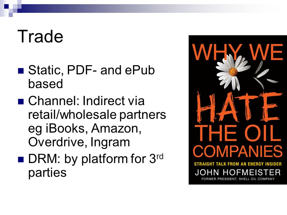 Trade Static, PDF- and ePub based Channel: Indirect via retail/wholesale partners eg iBooks, Amazon, Overdrive, Ingram DRM: by platform for 3 rd parties