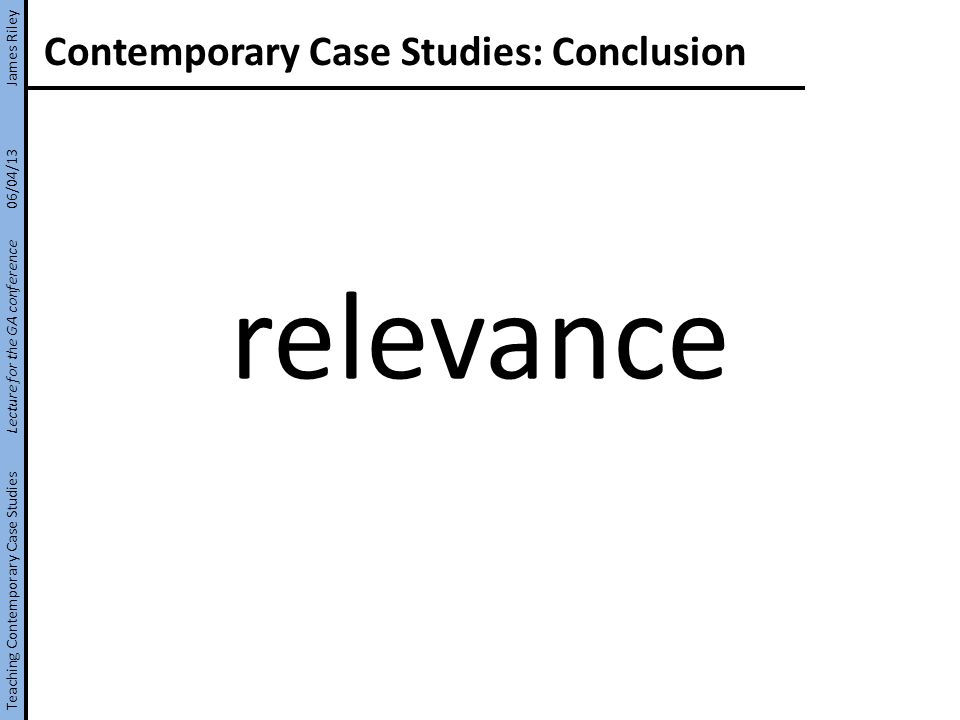 Contemporary Case Studies: Conclusion relevance Teaching Contemporary Case Studies Lecture for the GA conference 06/04/13 James Riley