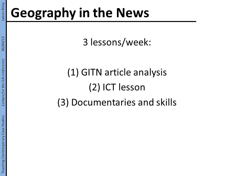 Geography in the News 3 lessons/week: (1) GITN article analysis (2) ICT lesson (3) Documentaries and skills Teaching Contemporary Case Studies Lecture for the GA conference 06/04/13 James Riley