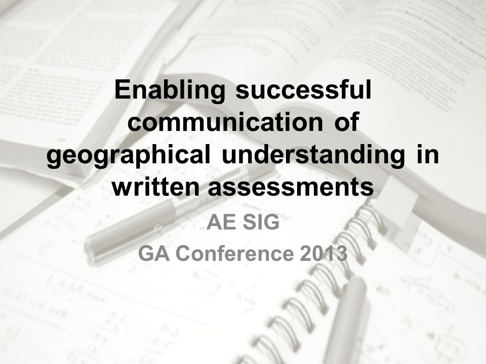Enabling successful communication of geographical understanding in written assessments AE SIG GA Conference 2013