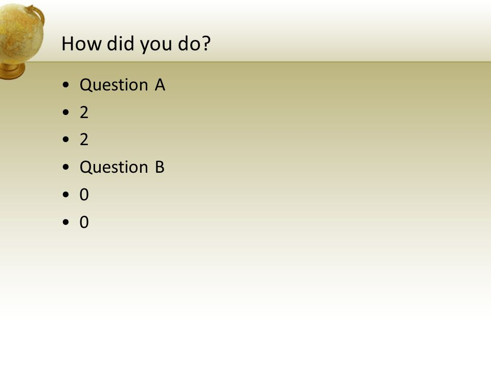 How did you do? Question A 2 Question B 0