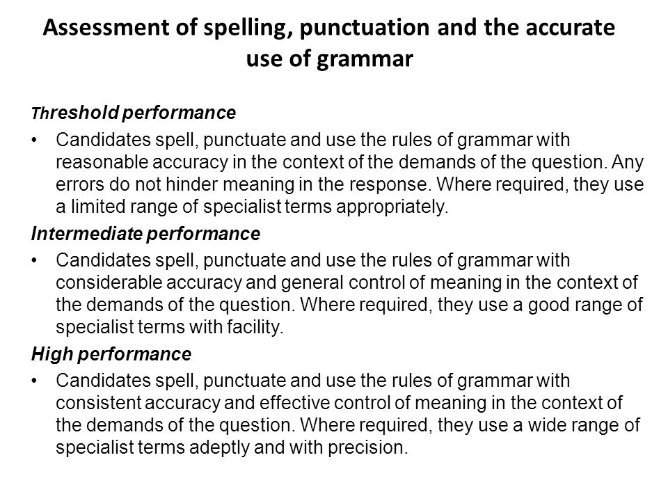 Assessment of spelling, punctuation and the accurate use of grammar Th reshold performance Candidates spell, punctuate and use the rules of grammar with reasonable accuracy in the context of the demands of the question.