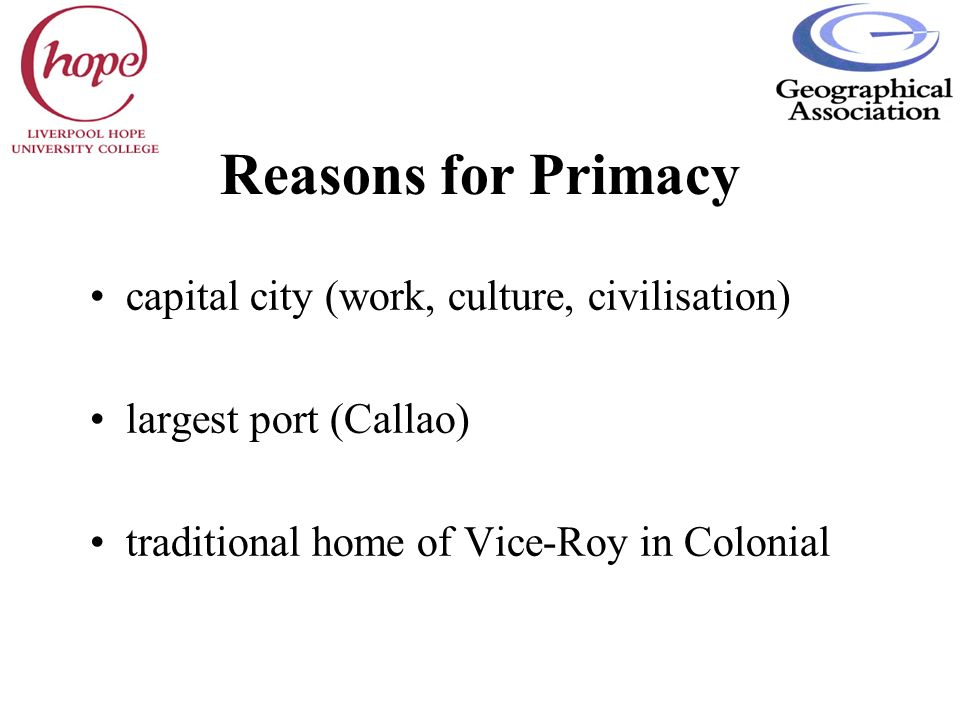 Reasons for Primacy capital city (work, culture, civilisation) largest port (Callao) traditional home of Vice-Roy in Colonial