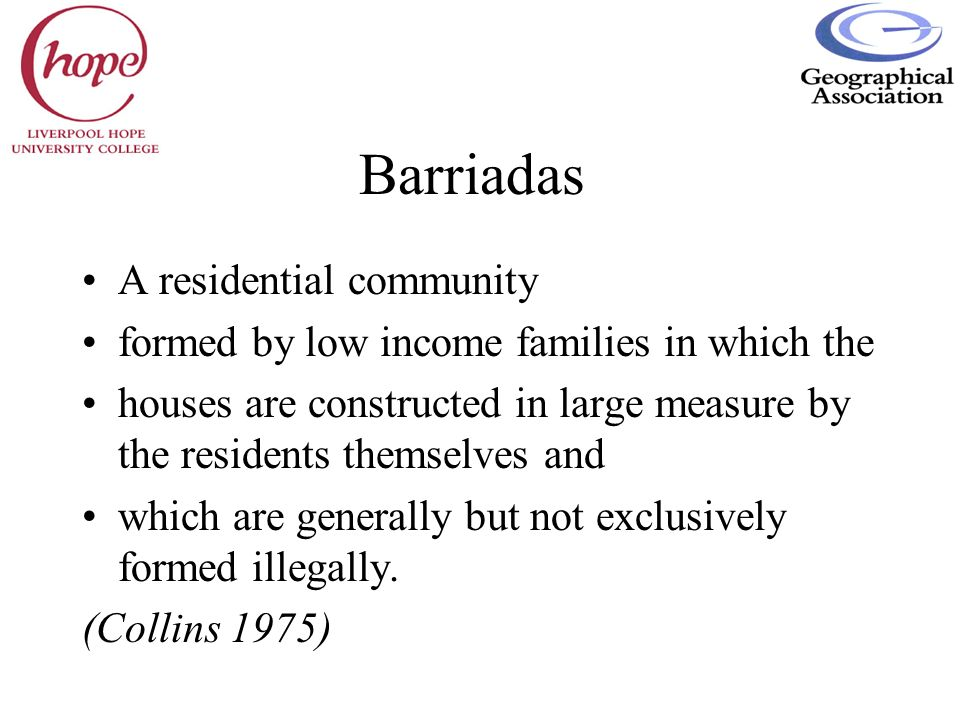 Barriadas A residential community formed by low income families in which the houses are constructed in large measure by the residents themselves and w