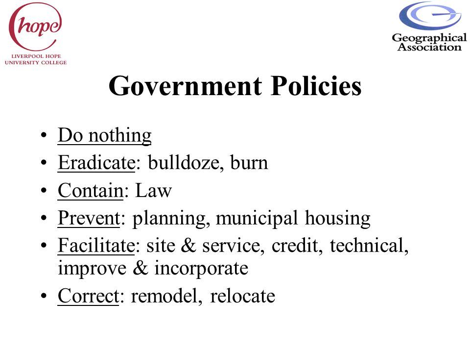 Government Policies Do nothing Eradicate: bulldoze, burn Contain: Law Prevent: planning, municipal housing Facilitate: site & service, credit, technic