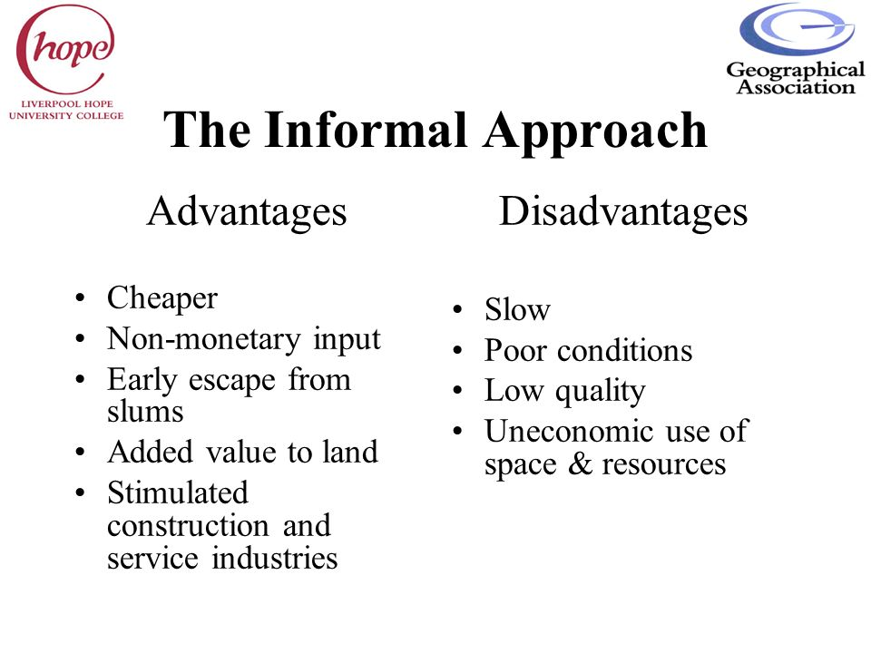 The Informal Approach Advantages Cheaper Non-monetary input Early escape from slums Added value to land Stimulated construction and service industries