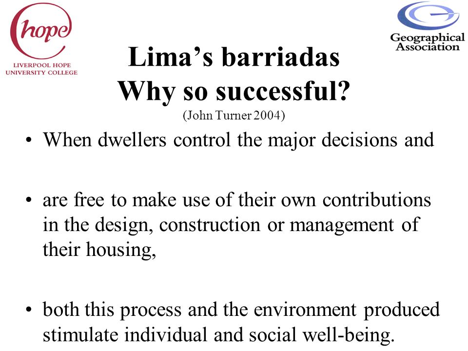Limas barriadas Why so successful? (John Turner 2004) When dwellers control the major decisions and are free to make use of their own contributions in