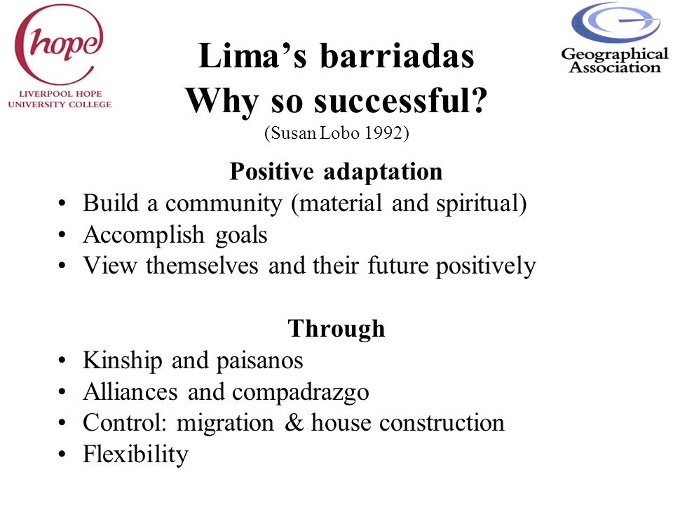 Limas barriadas Why so successful? (Susan Lobo 1992) Positive adaptation Build a community (material and spiritual) Accomplish goals View themselves a