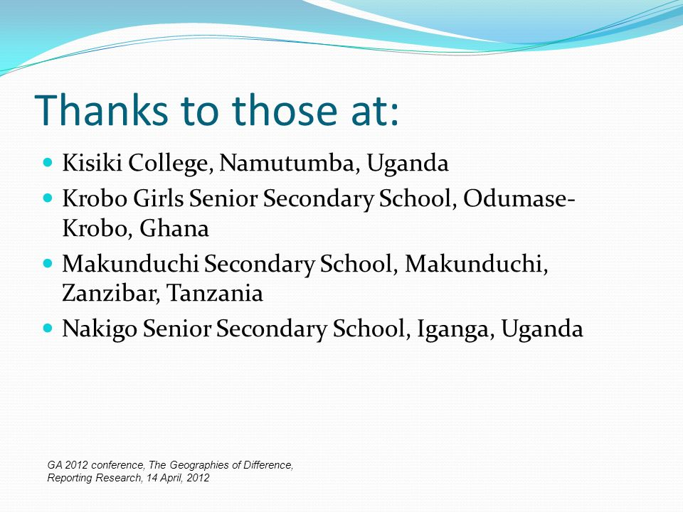 Thanks to those at: Kisiki College, Namutumba, Uganda Krobo Girls Senior Secondary School, Odumase- Krobo, Ghana Makunduchi Secondary School, Makunduchi, Zanzibar, Tanzania Nakigo Senior Secondary School, Iganga, Uganda GA 2012 conference, The Geographies of Difference, Reporting Research, 14 April, 2012