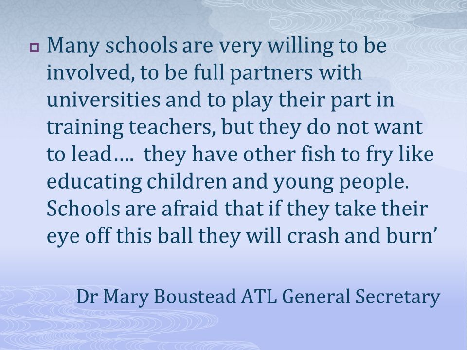 Many schools are very willing to be involved, to be full partners with universities and to play their part in training teachers, but they do not want to lead….