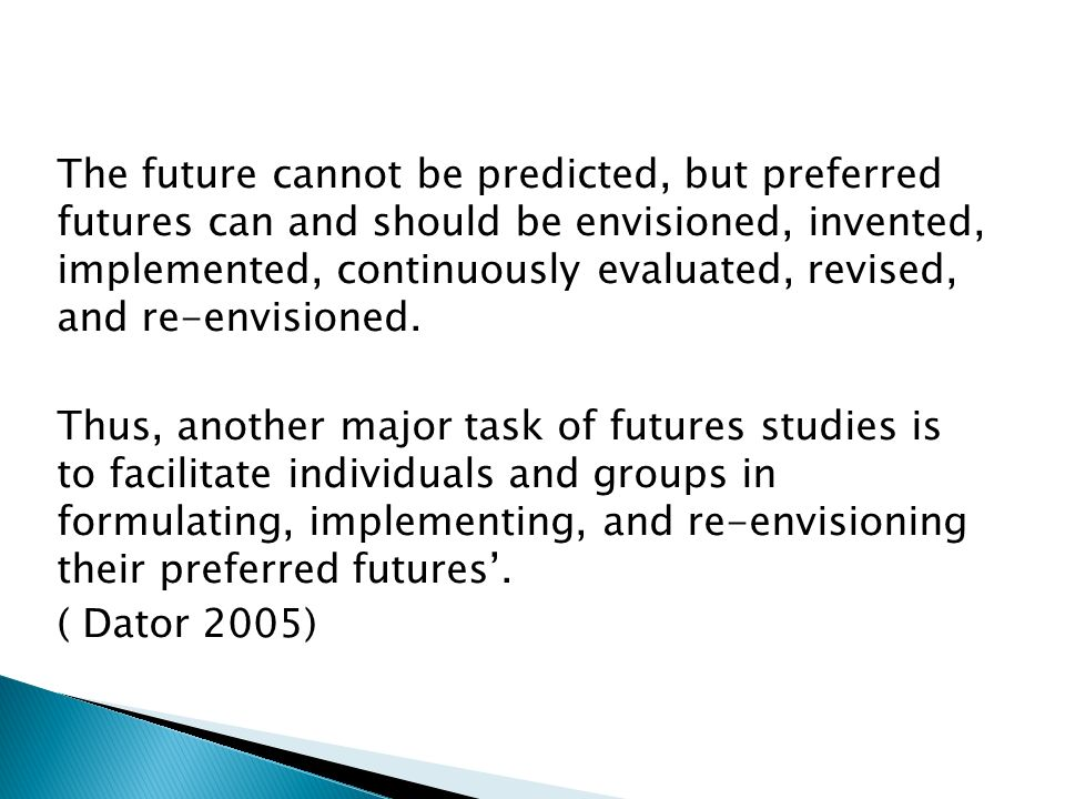 The future cannot be predicted, but preferred futures can and should be envisioned, invented, implemented, continuously evaluated, revised, and re-envisioned.