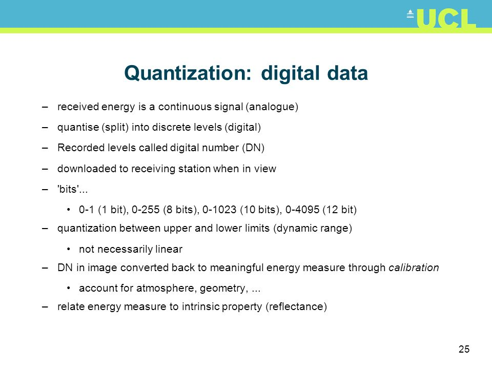 25 Quantization: digital data –received energy is a continuous signal (analogue) –quantise (split) into discrete levels (digital) –Recorded levels cal