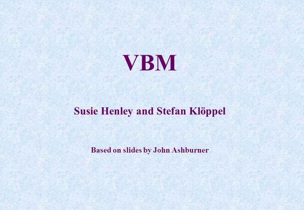 VBM Susie Henley and Stefan Klöppel Based on slides by John Ashburner