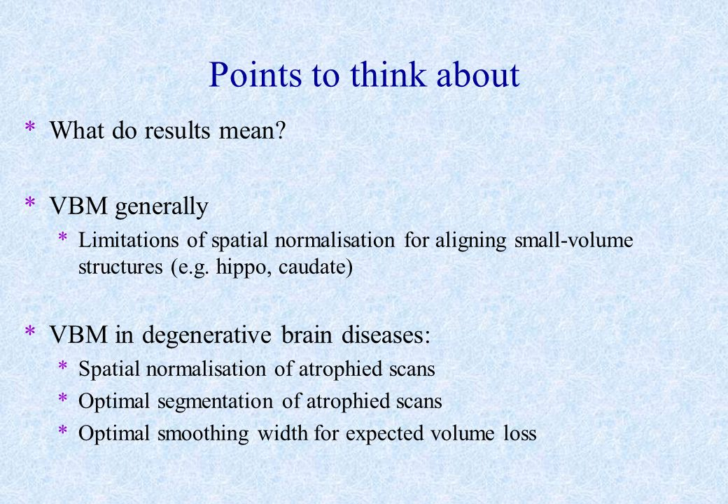 Points to think about *What do results mean? *VBM generally *Limitations of spatial normalisation for aligning small-volume structures (e.g. hippo, ca