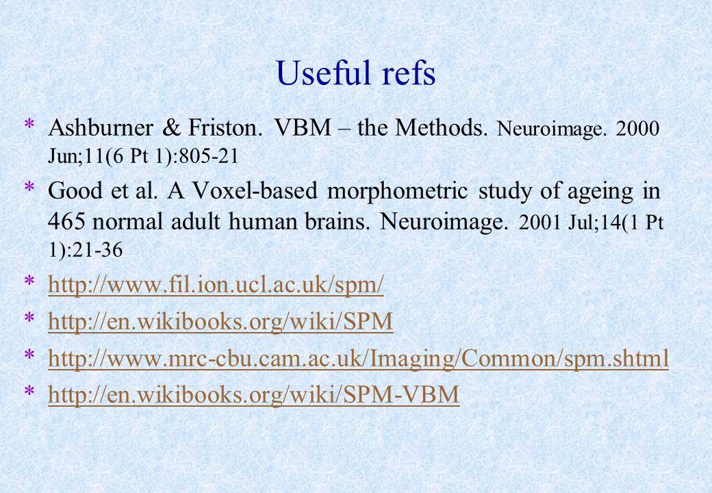 Useful refs *Ashburner & Friston. VBM – the Methods. Neuroimage. 2000 Jun;11(6 Pt 1):805-21 *Good et al. A Voxel-based morphometric study of ageing in