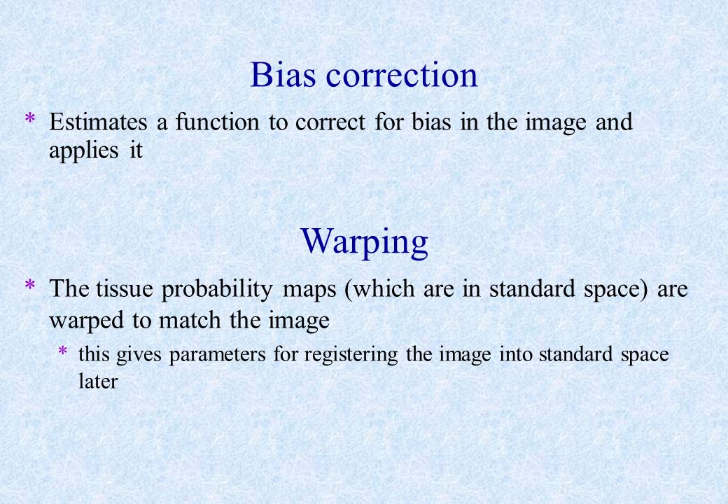 Bias correction *Estimates a function to correct for bias in the image and applies it Warping *The tissue probability maps (which are in standard spac
