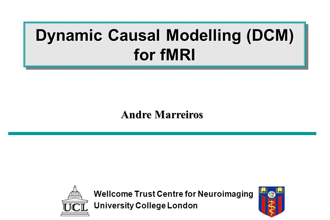 Dynamic Causal Modelling (DCM) for fMRI Wellcome Trust Centre for Neuroimaging University College London Andre Marreiros