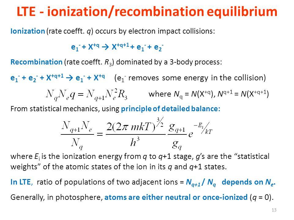 LTE - ionization/recombination equilibrium Ionization (rate coefft. q) occurs by electron impact collisions: e 1 - + X +q X +q+1 + e 1 - + e 2 - Recom