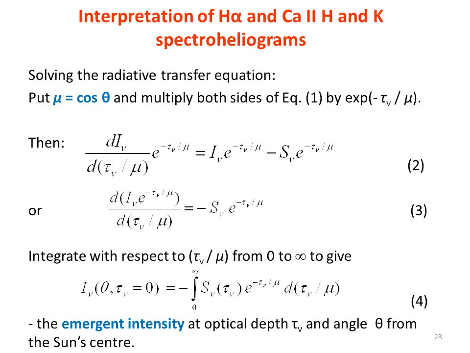 Interpretation of Hα and Ca II H and K spectroheliograms 28 Solving the radiative transfer equation: Put μ = cos θ and multiply both sides of Eq. (1)