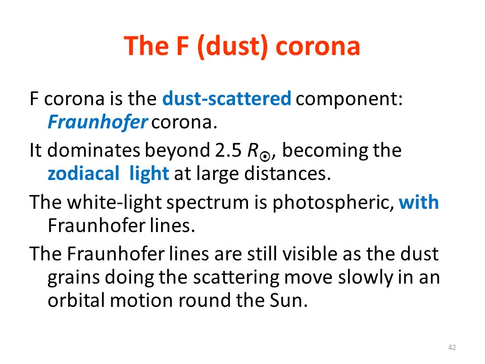 The F (dust) corona F corona is the dust-scattered component: Fraunhofer corona. It dominates beyond 2.5 R, becoming the zodiacal light at large dista