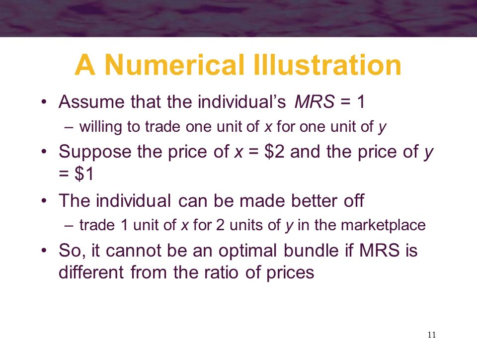 11 A Numerical Illustration Assume that the individuals MRS = 1 –willing to trade one unit of x for one unit of y Suppose the price of x = $2 and the