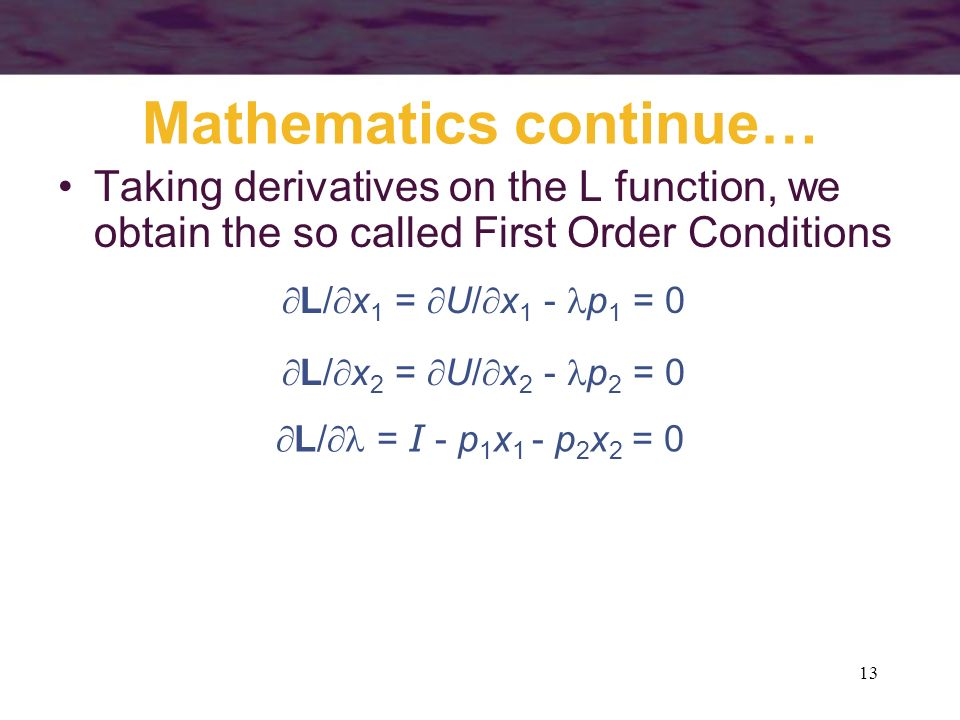 13 Mathematics continue… Taking derivatives on the L function, we obtain the so called First Order Conditions L/ x 1 = U/ x 1 - p 1 = 0 L/ x 2 = U/ x