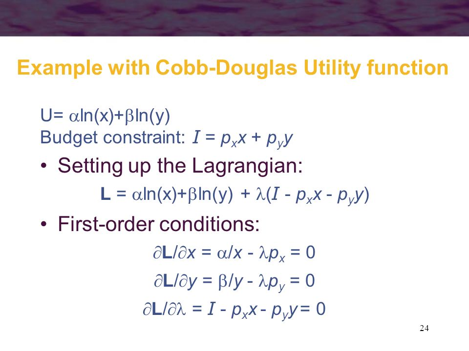 24 Example with Cobb-Douglas Utility function U= ln(x)+ ln(y) Budget constraint: I = p x x + p y y Setting up the Lagrangian: L = ln(x)+ ln(y) + ( I -