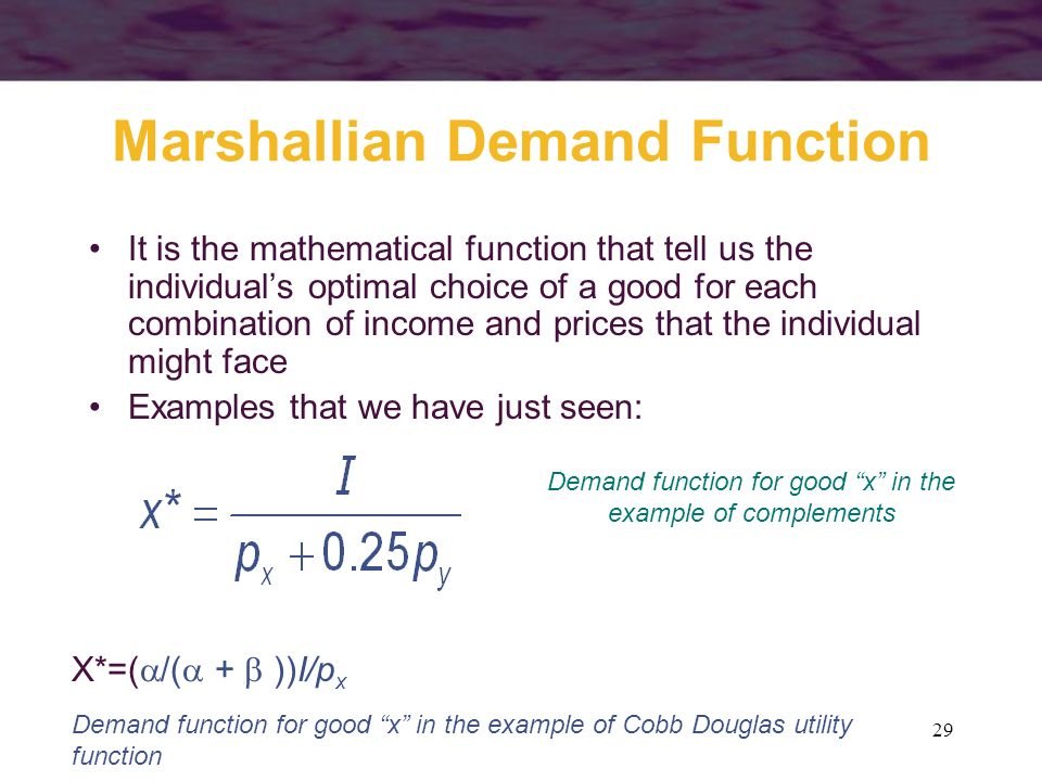 29 Marshallian Demand Function It is the mathematical function that tell us the individuals optimal choice of a good for each combination of income an