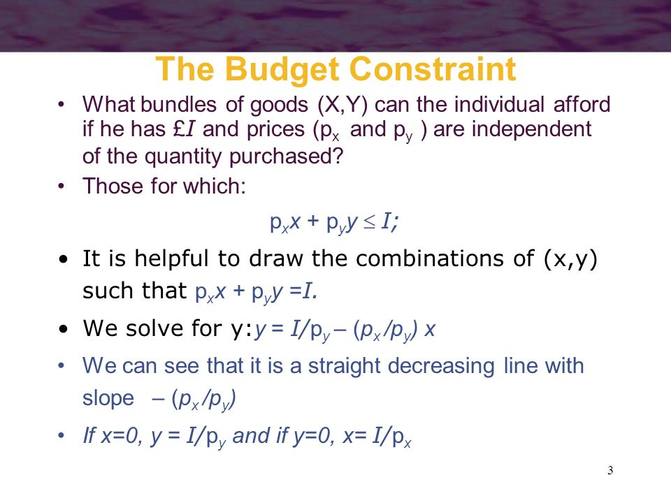 3 The Budget Constraint What bundles of goods (X,Y) can the individual afford if he has £ I and prices (p x and p y ) are independent of the quantity