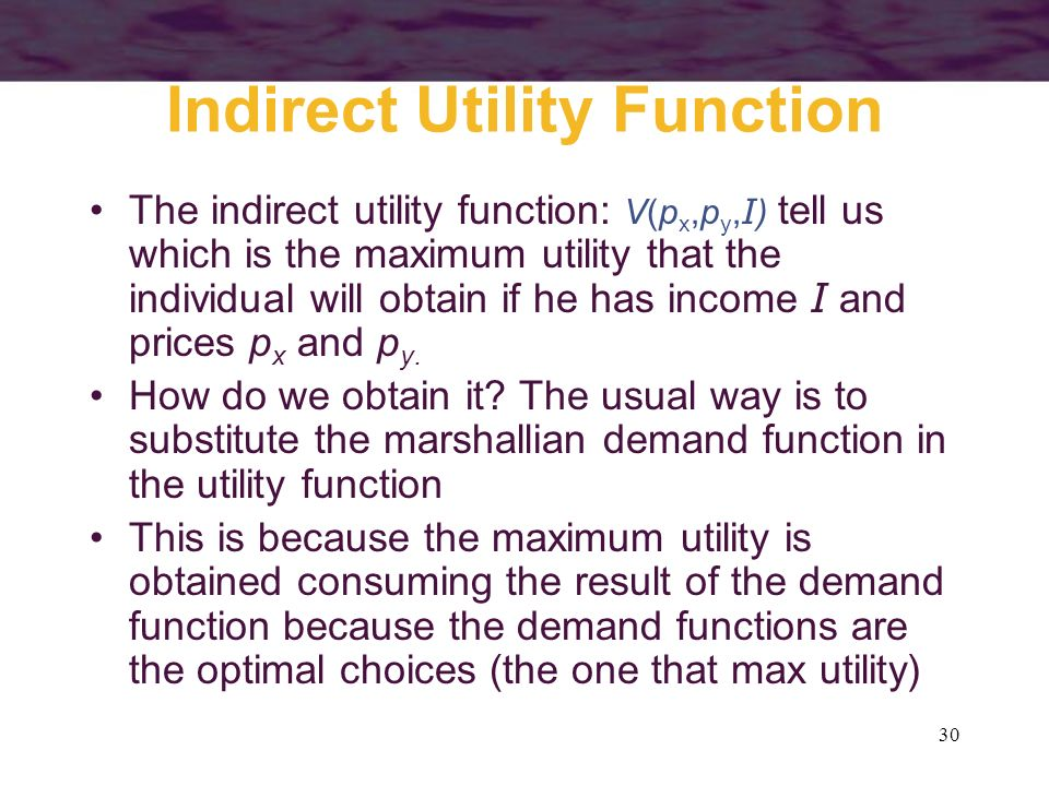 30 Indirect Utility Function The indirect utility function: V(p x,p y, I ) tell us which is the maximum utility that the individual will obtain if he