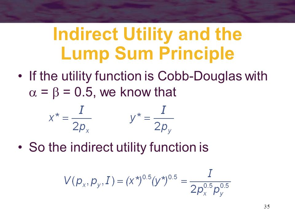 35 Indirect Utility and the Lump Sum Principle If the utility function is Cobb-Douglas with = = 0.5, we know that So the indirect utility function is