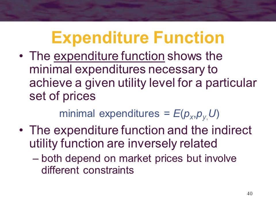 40 Expenditure Function The expenditure function shows the minimal expenditures necessary to achieve a given utility level for a particular set of pri