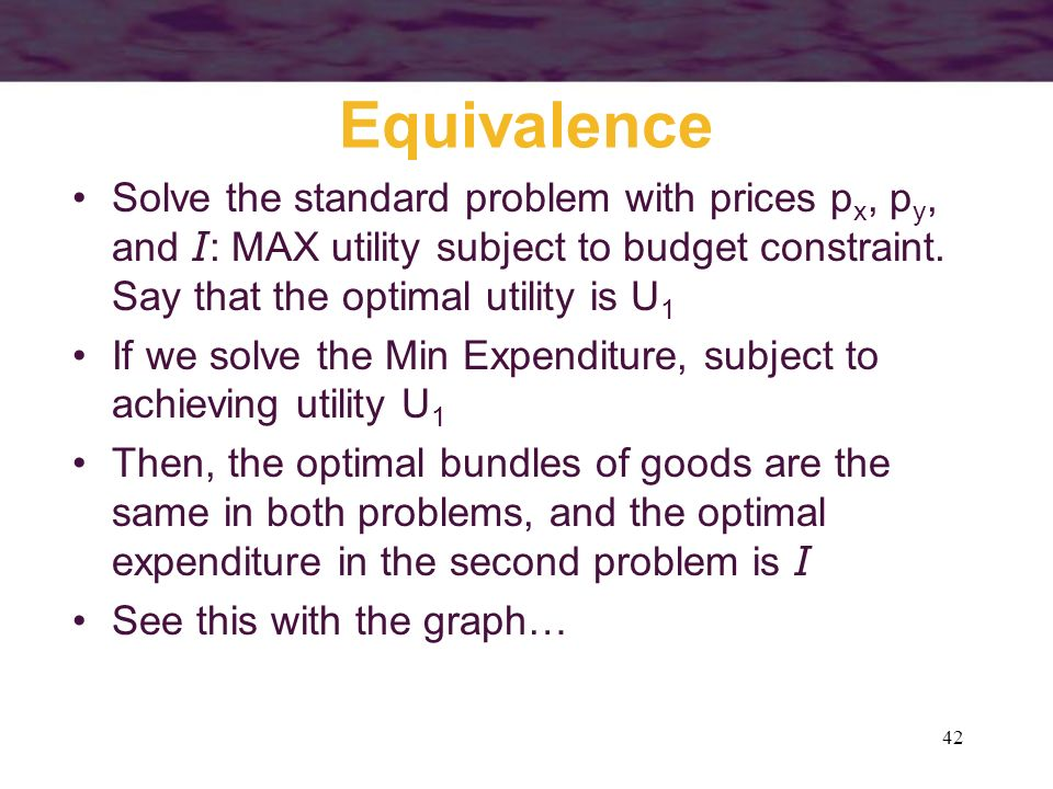 42 Equivalence Solve the standard problem with prices p x, p y, and I : MAX utility subject to budget constraint. Say that the optimal utility is U 1