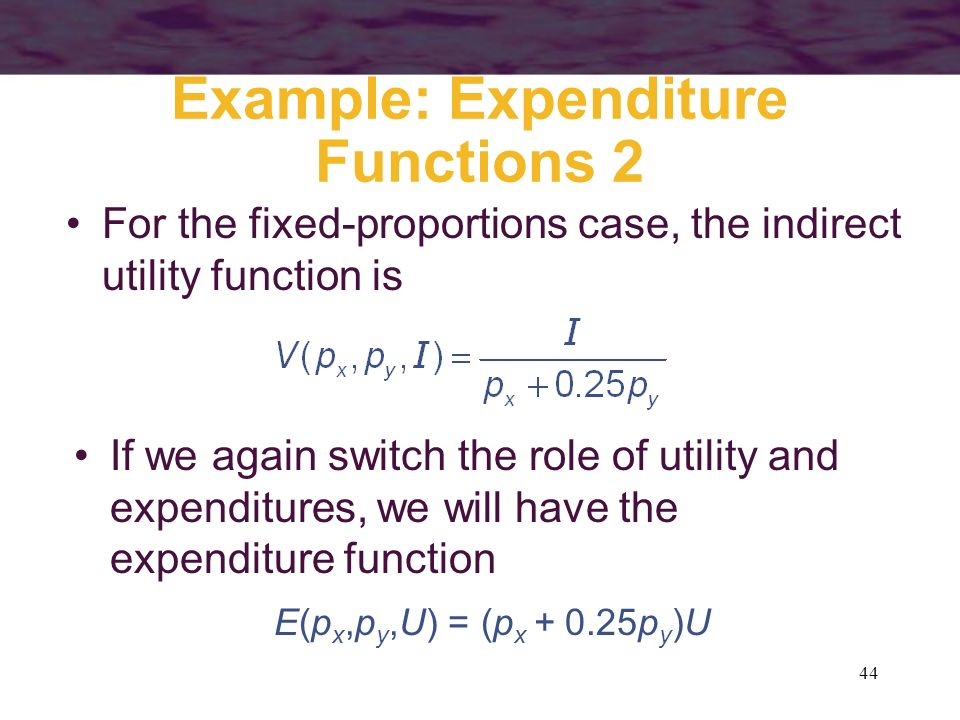 44 Example: Expenditure Functions 2 For the fixed-proportions case, the indirect utility function is If we again switch the role of utility and expend