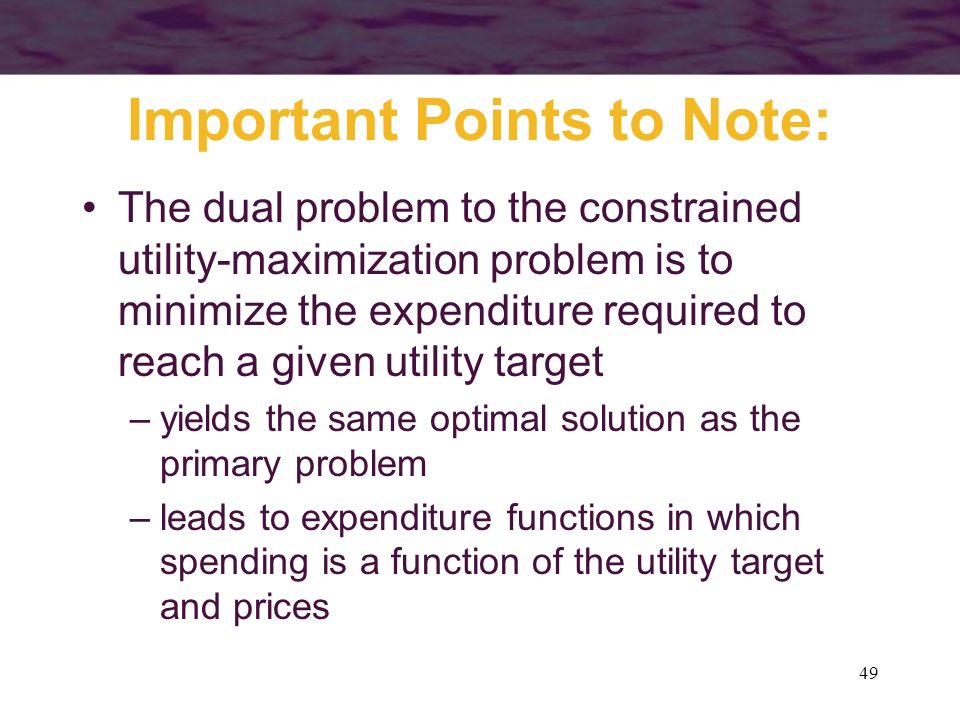 49 Important Points to Note: The dual problem to the constrained utility-maximization problem is to minimize the expenditure required to reach a given