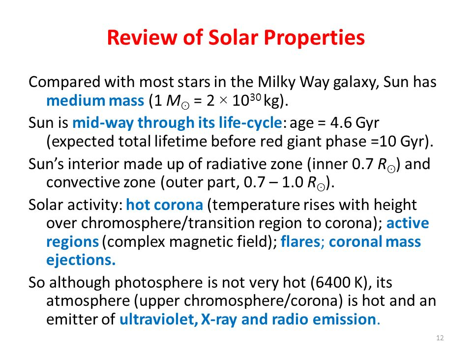 Review of Solar Properties Compared with most stars in the Milky Way galaxy, Sun has medium mass (1 M ʘ = 2 × 10 30 kg). Sun is mid-way through its li