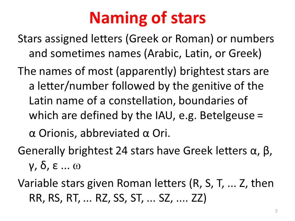 Naming of stars Stars assigned letters (Greek or Roman) or numbers and sometimes names (Arabic, Latin, or Greek) The names of most (apparently) bright