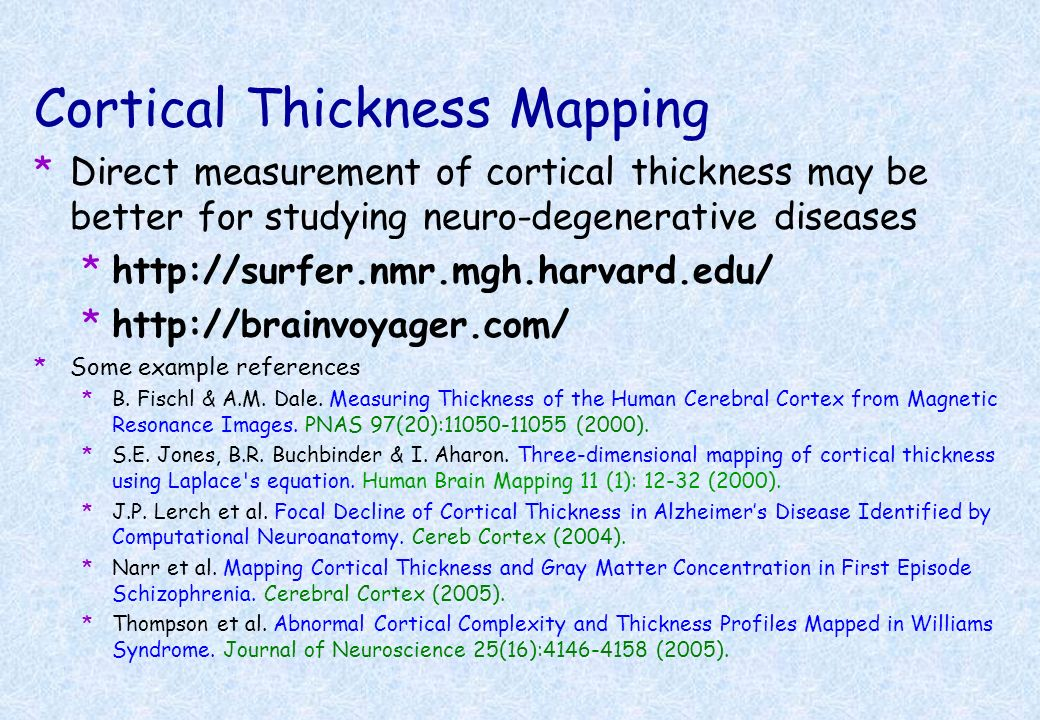 Cortical Thickness Mapping *Direct measurement of cortical thickness may be better for studying neuro-degenerative diseases *http://surfer.nmr.mgh.har
