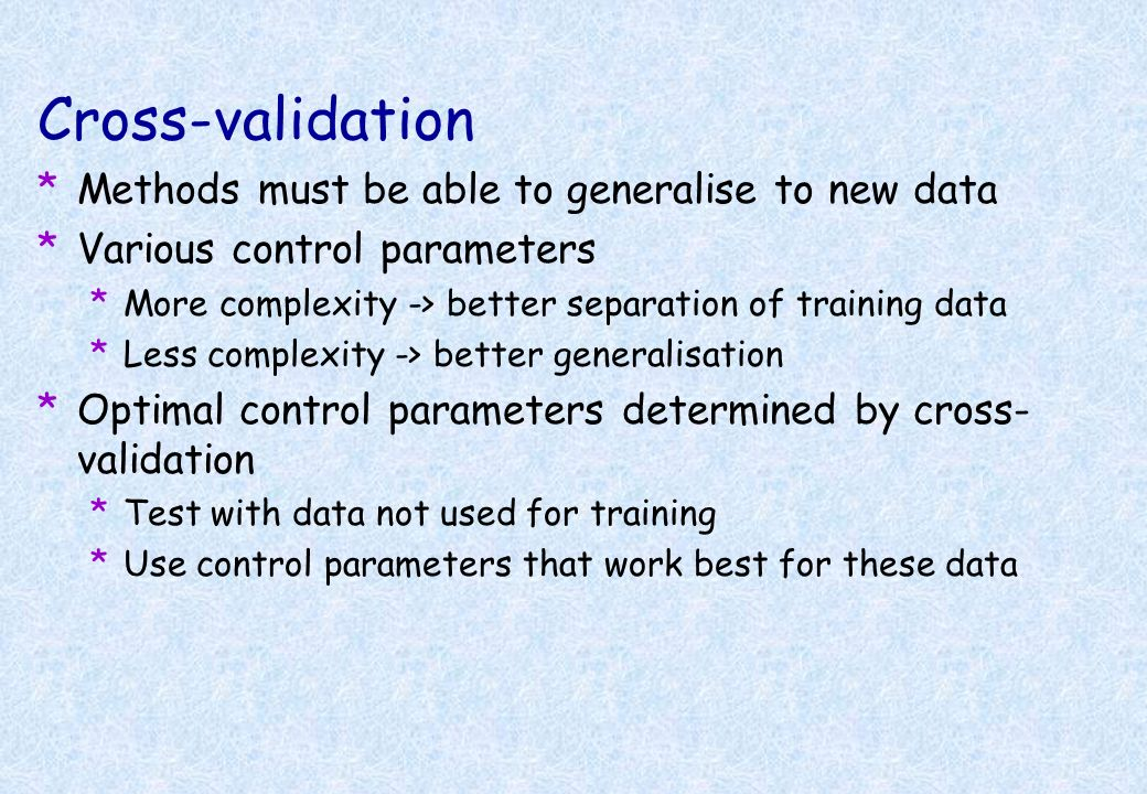 Cross-validation *Methods must be able to generalise to new data *Various control parameters *More complexity -> better separation of training data *L