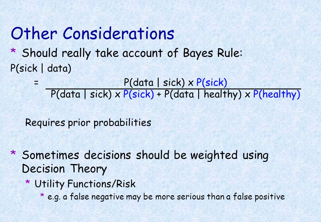 Other Considerations *Should really take account of Bayes Rule: P(sick | data) = P(data | sick) x P(sick) P(data | sick) x P(sick) + P(data | healthy)