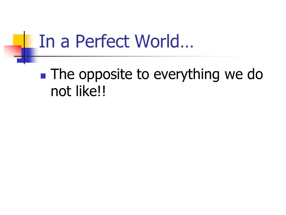 In a Perfect World… The opposite to everything we do not like!!