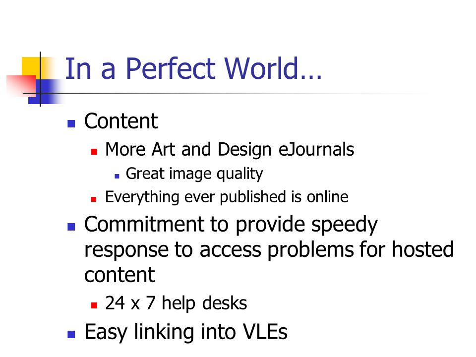 In a Perfect World… Content More Art and Design eJournals Great image quality Everything ever published is online Commitment to provide speedy response to access problems for hosted content 24 x 7 help desks Easy linking into VLEs