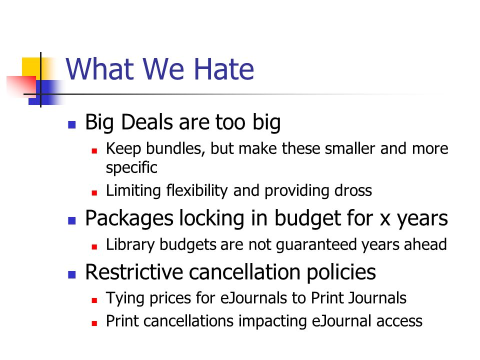 What We Hate Big Deals are too big Keep bundles, but make these smaller and more specific Limiting flexibility and providing dross Packages locking in budget for x years Library budgets are not guaranteed years ahead Restrictive cancellation policies Tying prices for eJournals to Print Journals Print cancellations impacting eJournal access