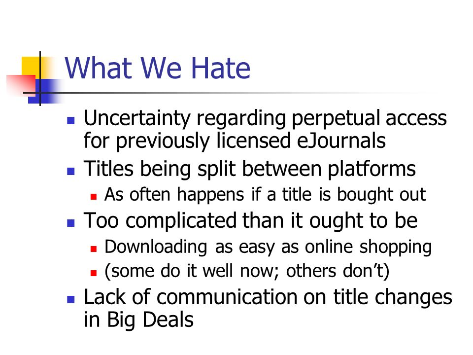What We Hate Uncertainty regarding perpetual access for previously licensed eJournals Titles being split between platforms As often happens if a title is bought out Too complicated than it ought to be Downloading as easy as online shopping (some do it well now; others dont) Lack of communication on title changes in Big Deals