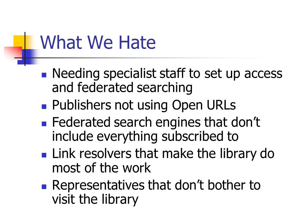 What We Hate Needing specialist staff to set up access and federated searching Publishers not using Open URLs Federated search engines that dont include everything subscribed to Link resolvers that make the library do most of the work Representatives that dont bother to visit the library