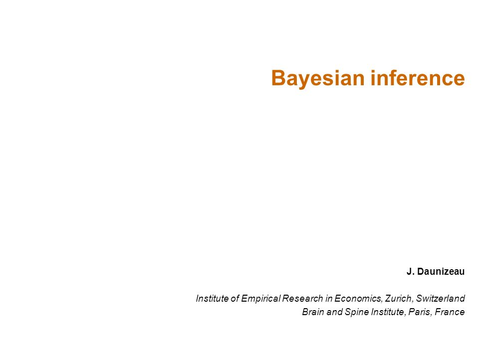 J. Daunizeau Institute of Empirical Research in Economics, Zurich, Switzerland Brain and Spine Institute, Paris, France Bayesian inference