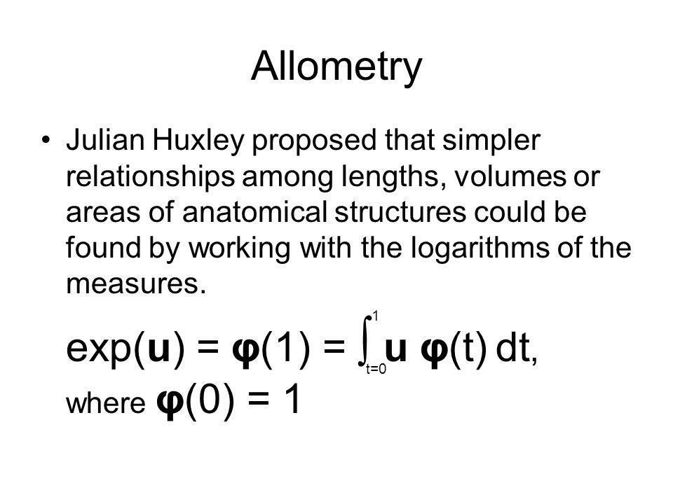 Allometry Julian Huxley proposed that simpler relationships among lengths, volumes or areas of anatomical structures could be found by working with th