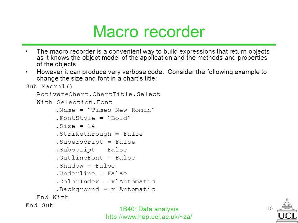 1B40: Data analysis http://www.hep.ucl.ac.uk/~za/ 10 Macro recorder The macro recorder is a convenient way to build expressions that return objects as it knows the object model of the application and the methods and properties of the objects.