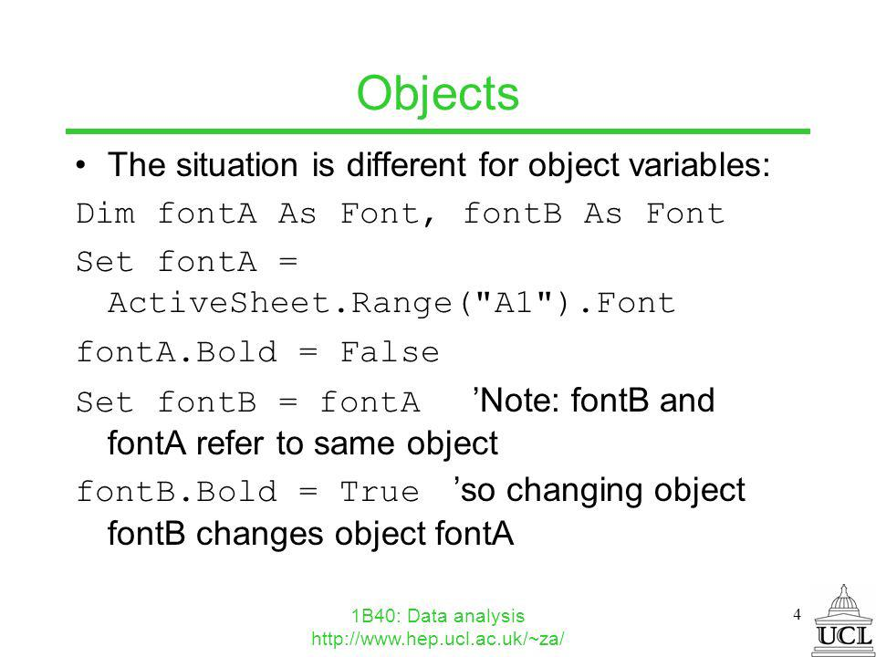 1B40: Data analysis http://www.hep.ucl.ac.uk/~za/ 4 Objects The situation is different for object variables: Dim fontA As Font, fontB As Font Set fontA = ActiveSheet.Range( A1 ).Font fontA.Bold = False Set fontB = fontA Note: fontB and fontA refer to same object fontB.Bold = True so changing object fontB changes object fontA